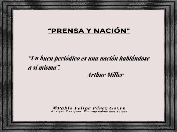 """Reflexión 161_'Prensa y Nación'/ """"Un buen periódico es una nación hablándose a sí misma"""". Arthur Miller. ©Pablo Felipe Pérez Goyry Analyst, Designer, Photographer and Editor"""