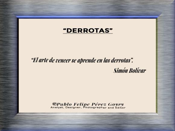"Reflexión 169_'Derrotas'/ ""El arte de vencer se aprende en las derrotas"". Simón Bolívar. ©Pablo Felipe Pérez Goyry Analyst, Designer, Photographer and Editor"