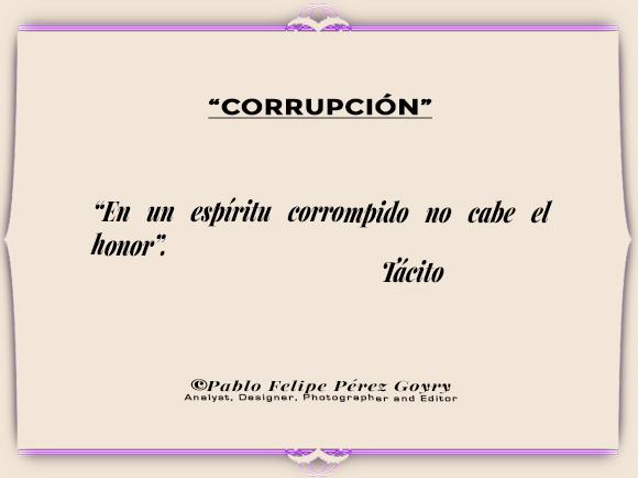 """Reflexión 170_Corrupción / """"En un espítud corrompido no cabe el honor"""". Tácito. ©Pablo Felipe Pérez Goyry Analyst, Designer, Photographer and Editor"""