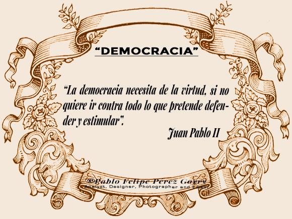 """Reflexión 171_'Democracia'/ """"La democracia necesita de la virtud, si no quiere ir contra todo lo que pretende defender y estimular"""". Juan Pablo II. ©Pablo Felipe Pérez Goyry Analyst, Designer, Photographer and Editor"""