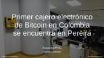 Primer cajero electrónico de Bitcoin en Colombia se encuentra en Pereira